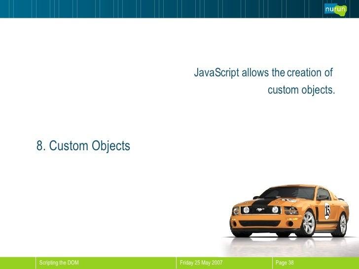 <ul><li>JavaScript allows the creation of  </li></ul><ul><li>custom objects. </li></ul>8. Custom Objects