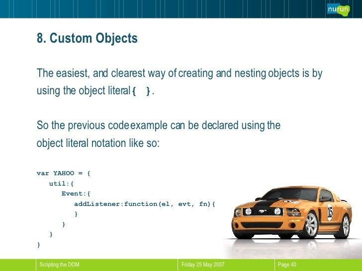 8. Custom Objects <ul><li>The easiest, and clearest way of creating and nesting objects is by  </li></ul><ul><li>using the...