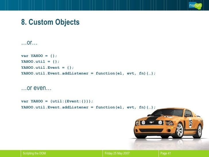 8. Custom Objects <ul><li>… or… </li></ul><ul><li>var YAHOO = {}; </li></ul><ul><li>YAHOO.util = {}; </li></ul><ul><li>YAH...