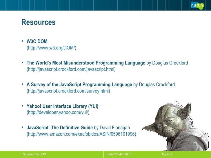 Resources <ul><li>W3C DOM ( http://www.w3.org/DOM/ ) </li></ul><ul><li>The World's Most Misunderstood Programming Language...