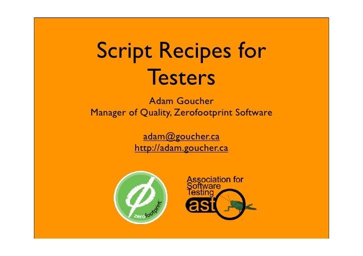 Script Recipes for       Testers             Adam Goucher Manager of Quality, Zerofootprint Software              adam@gou...