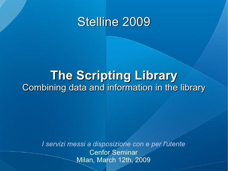 Stelline 2009 The Scripting Library Combining data and information in the library I servizi messi a disposizione con e per...