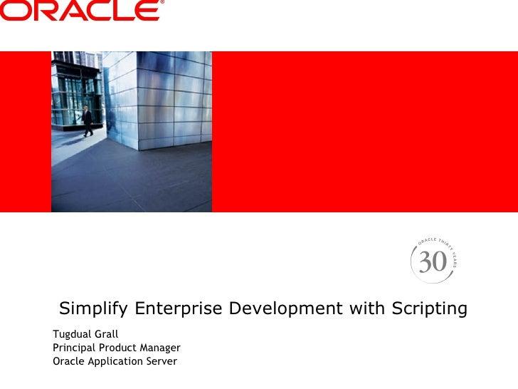 Simplify Enterprise Development with Scripting <ul><li>Tugdual Grall </li></ul><ul><li>Principal Product Manager </li></ul...