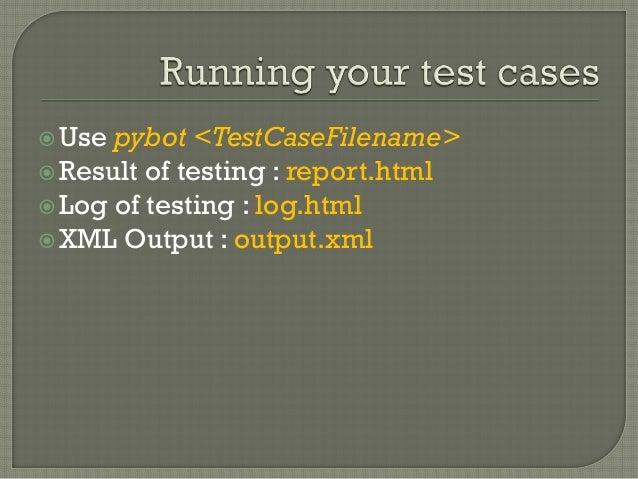 Use pybot <TestCaseFilename>  Result of testing : report.html  Log of testing : log.html  XML Output : output.xml