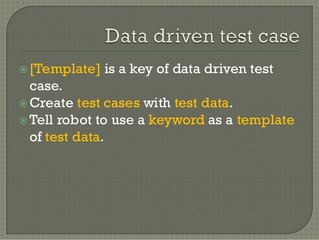 [Template] is a key of data driven test  case.  Create test cases with test data.  Tell robot to use a keyword as a tem...