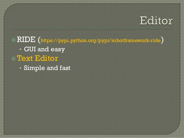 RIDE (https://pypi.python.org/pypi/robotframework-ride)  • GUI and easy  Text Editor  • Simple and fast