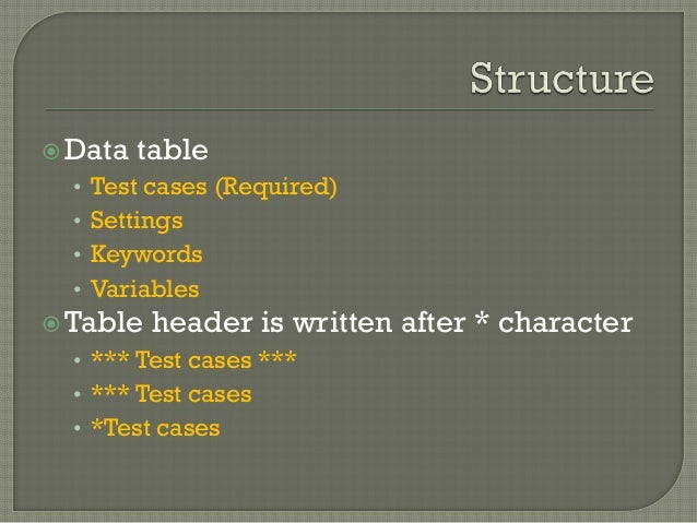 Data table  • Test cases (Required)  • Settings  • Keywords  • Variables  Table header is written after * character  • *...