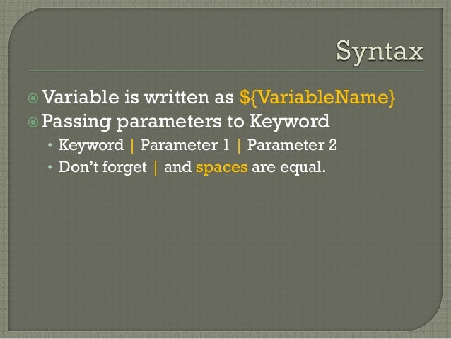 Variable is written as ${VariableName}  Passing parameters to Keyword  • Keyword | Parameter 1 | Parameter 2  • Don't fo...