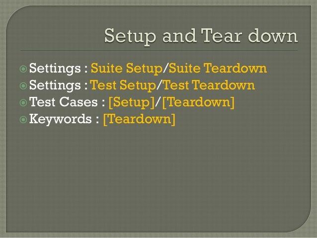 Settings : Suite Setup/Suite Teardown  Settings : Test Setup/Test Teardown  Test Cases : [Setup]/[Teardown]  Keywords ...