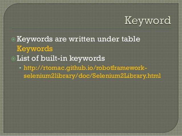 Keywords are written under table  Keywords   List of built-in keywords  • http://rtomac.github.io/robotframework-seleniu...