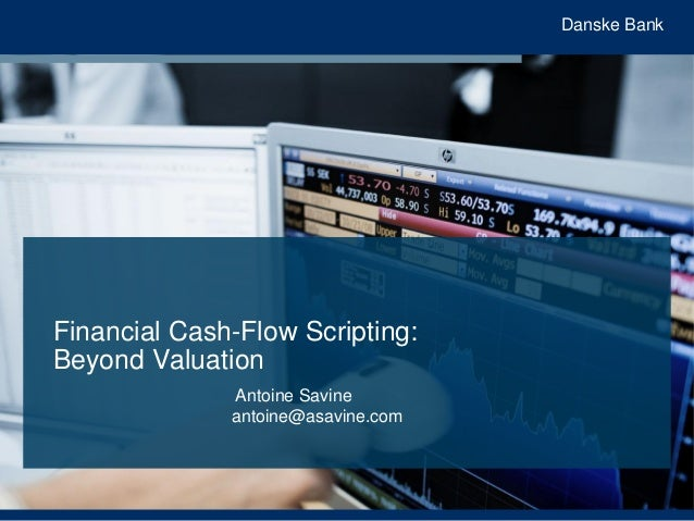 Danske Bank Financial Cash-Flow Scripting: Beyond Valuation Antoine Savine antoine@asavine.com