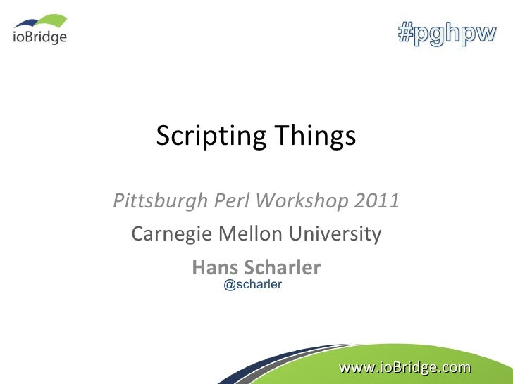 Scripting Things Pittsburgh Perl Workshop 2011 Carnegie Mellon University Hans Scharler www.ioBridge.com @scharler