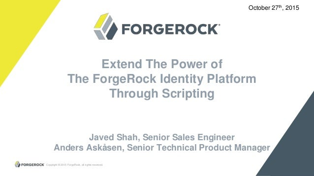 Copyright © 2015 ForgeRock, all rights reserved. 1 Extend The Power of The ForgeRock Identity Platform Through Scripting J...