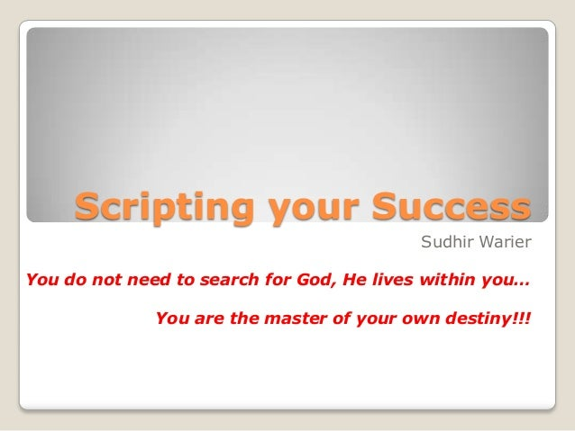 Scripting your Success Sudhir Warier You do not need to search for God, He lives within you… You are the master of your ow...