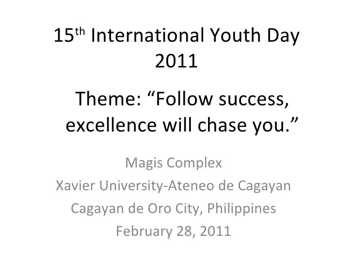 "15 International Youth Day  th          2011  Theme: ""Follow success, excellence will chase you.""           Magis ComplexX..."