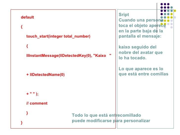 "default { touch_start(integer total_number) { llInstantMessage(llDetectedKey(0), ""Kaixo  "" + llDetectedName(0) +..."