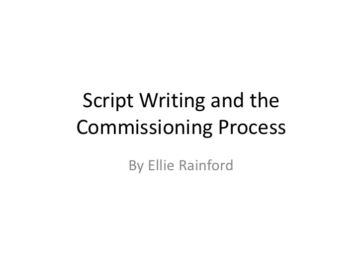 Script Writing and theCommissioning Process     By Ellie Rainford