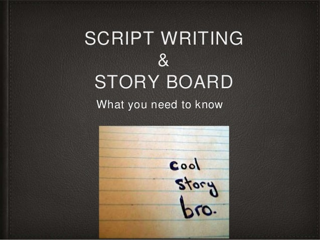SCRIPT WRITING  &  STORY BOARD  What you need to know