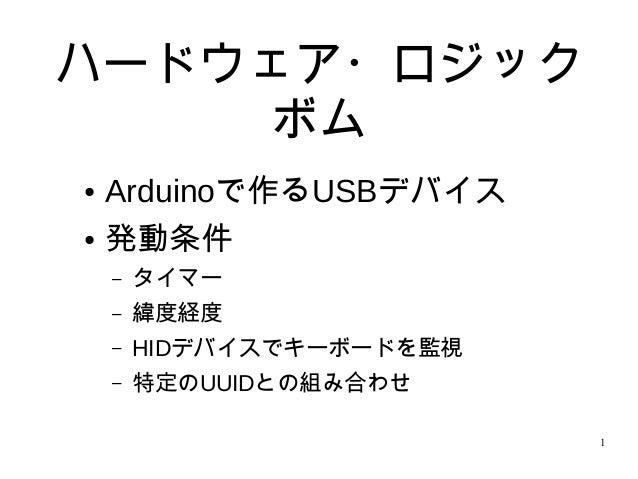1 ハードウェア・ロジック ボム ● Arduinoで作るUSBデバイス ● 発動条件 – タイマー – 緯度経度 – HIDデバイスでキーボードを監視 – 特定のUUIDとの組み合わせ