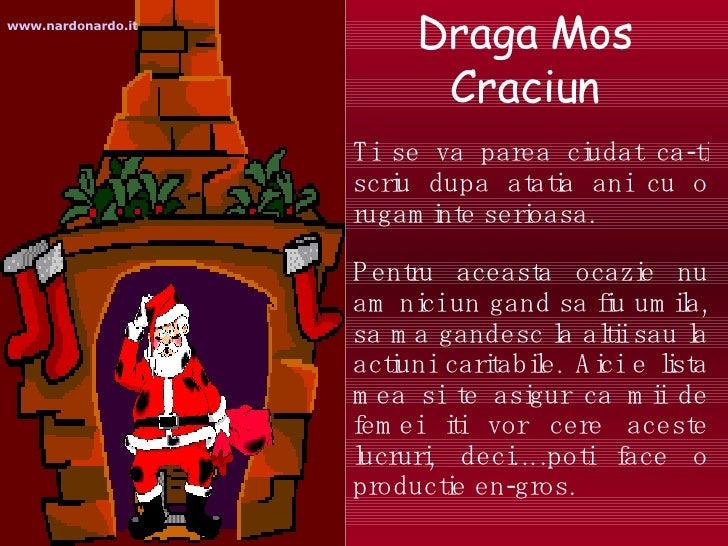 Draga Mos Craciun <ul><li>Ti se va parea ciudat ca-ti scriu dupa atatia ani cu o rugaminte serioasa. </li></ul><ul><li>Pen...