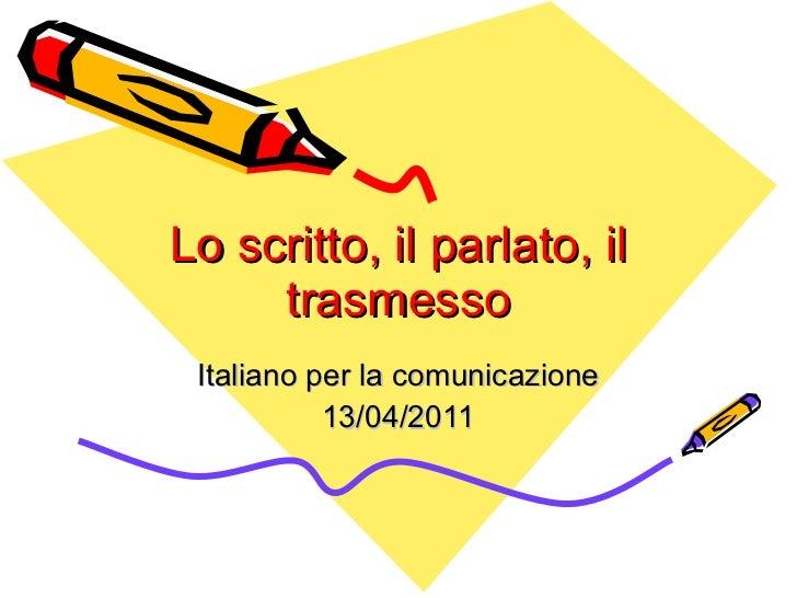 Lo scritto, il parlato, il trasmesso Italiano per la comunicazione 13/04/2011