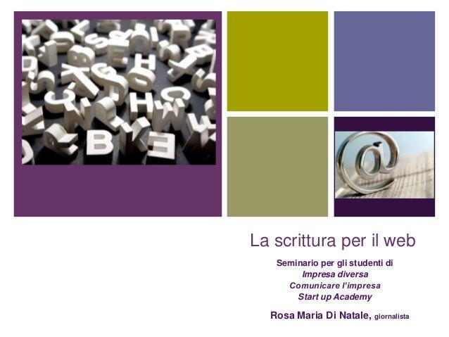 +La scrittura per il webSeminario per gli studenti diImpresa diversaComunicare l'impresaStart up AcademyRosa Maria Di Nata...