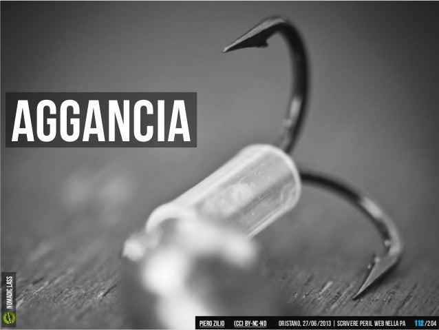 Aggancia Piero ZILIO /204Oristano,27/06/2013| Scrivere peril web nella PA(CC)by-nc-nd 112 Nomadiclass