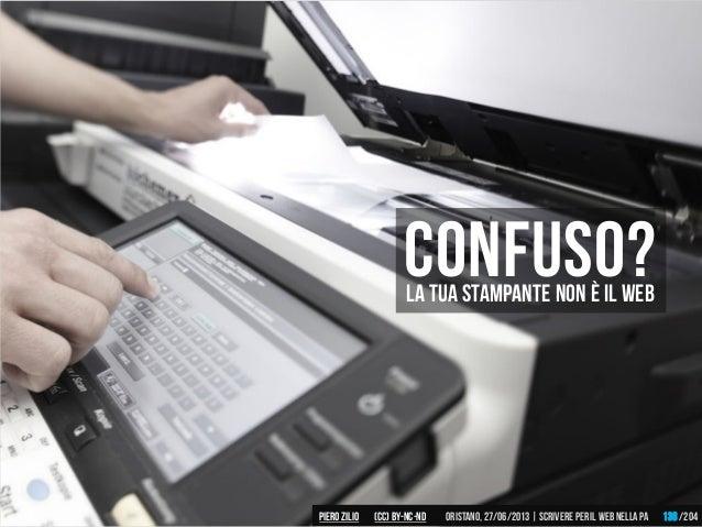 confuso?La tua stampante non è il web Piero ZILIO /204Oristano,27/06/2013| Scrivere peril web nella PA(CC)by-nc-nd 138