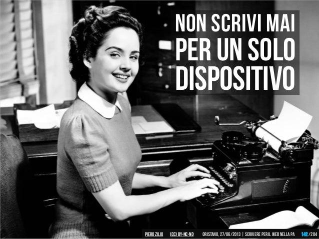 Non scrivi mai Per un solo dispositivo Piero ZILIO /204Oristano,27/06/2013| Scrivere peril web nella PA(CC)by-nc-nd 142