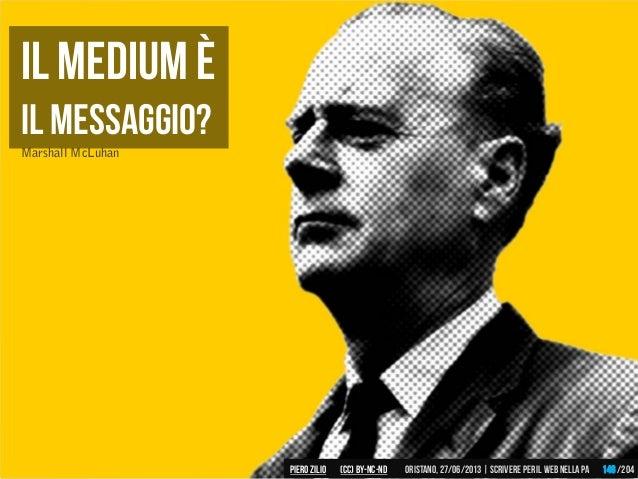 il medium è il messaggio? Marshall McLuhan Piero ZILIO /204Oristano,27/06/2013| Scrivere peril web nella PA(CC)by-nc-nd 146