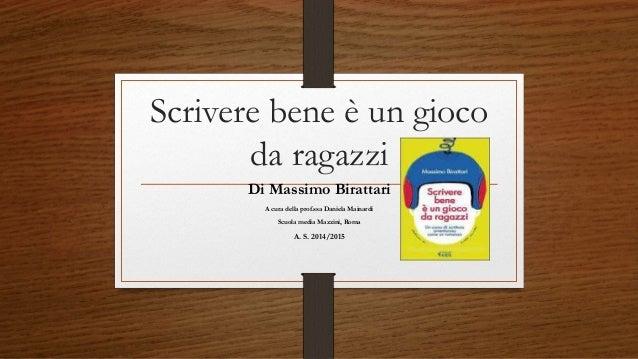 Scrivere bene è un gioco da ragazzi Di Massimo Birattari A cura della prof.ssa Daniela Mainardi Scuola media Mazzini, Roma...