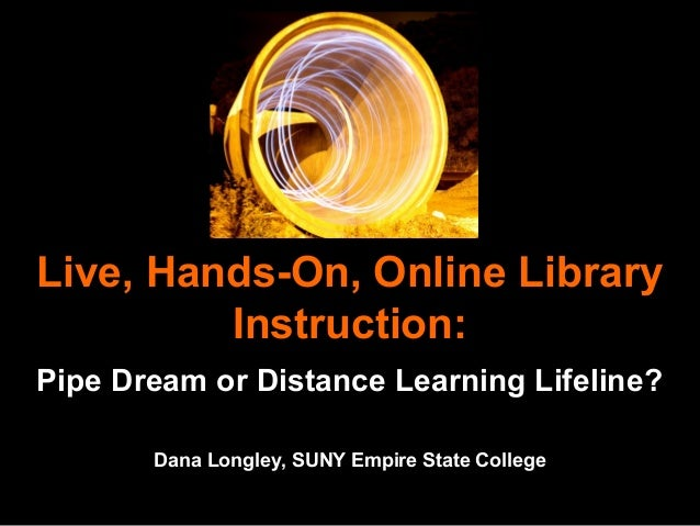 Live, Hands-On, Online Library Instruction: Pipe Dream or Distance Learning Lifeline? Dana Longley, SUNY Empire State Coll...