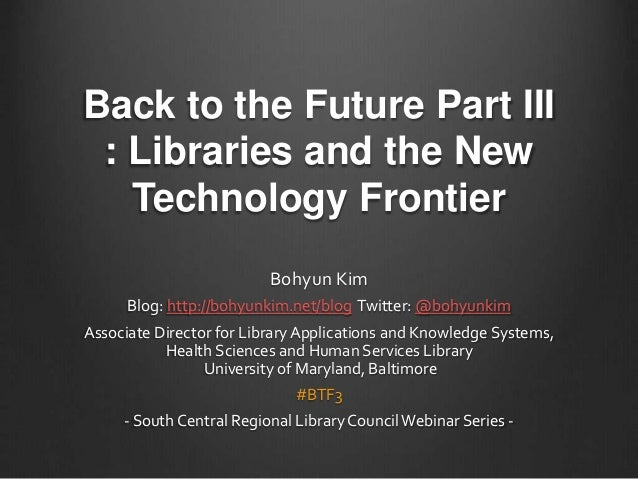 Back to the Future Part III : Libraries and the New Technology Frontier Bohyun Kim Blog: http://bohyunkim.net/blog Twitter...