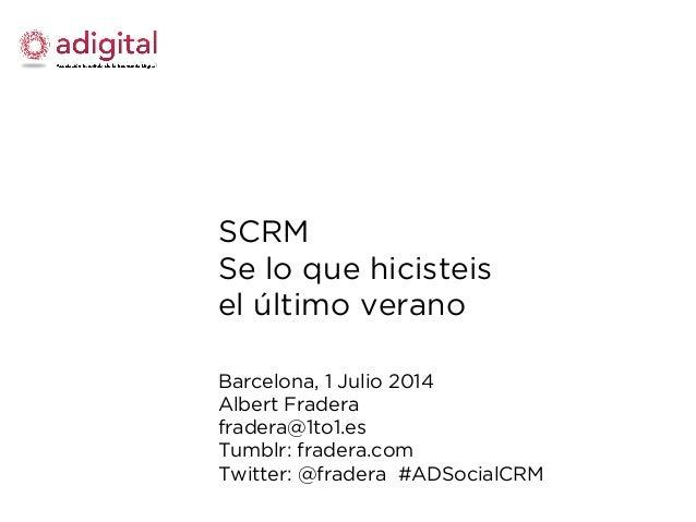 SCRM Se lo que hicisteis el último verano Barcelona, 1 Julio 2014 Albert Fradera fradera@1to1.es Tumblr: fradera.com Twitt...