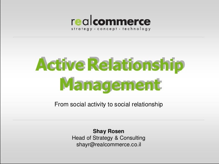 Active Relationship   Management  From social activity to social relationship                Shay Rosen        Head of Str...