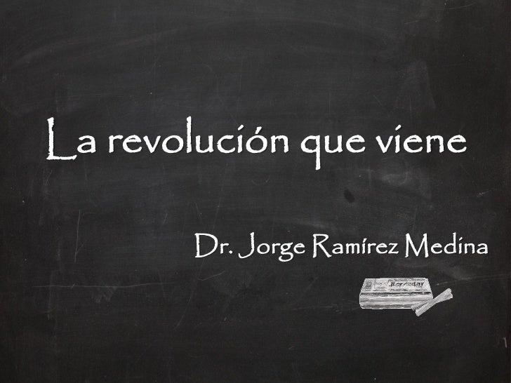 La revolución que viene        Dr. Jorge Ramírez Medina