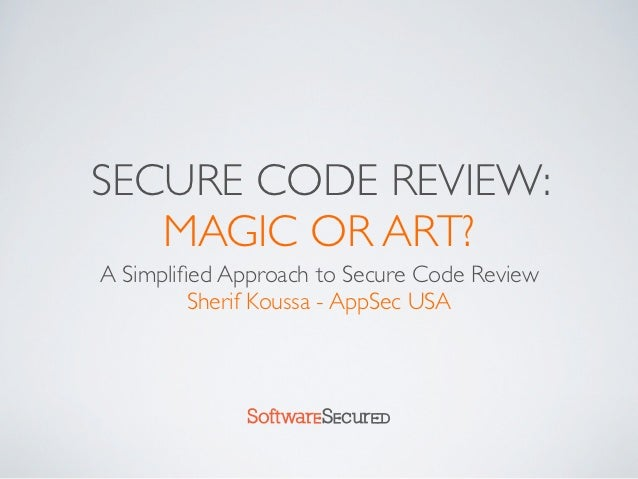 SECURE CODE REVIEW:   MAGIC OR ART?A Simplified Approach to Secure Code Review         Sherif Koussa - AppSec USA          ...