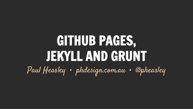 GITHUB PAGES, JEKYLL AND GRUNT Paul Heasley • phdesign.com.au • @pheasley