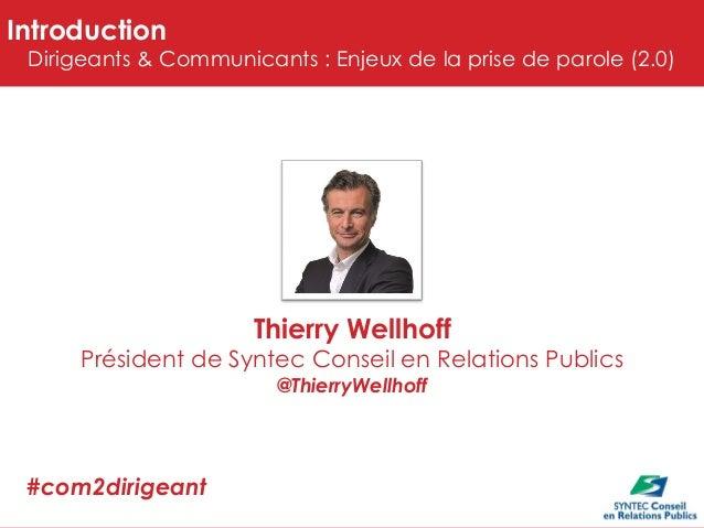 Introduction  Dirigeants & Communicants : Enjeux de la prise de parole (2.0)  Thierry Wellhoff  Président de Syntec Consei...