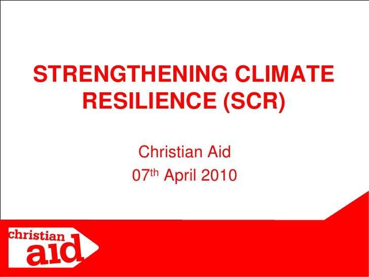 STRENGTHENING CLIMATE    RESILIENCE (SCR)         Christian Aid       07th April 2010                           1