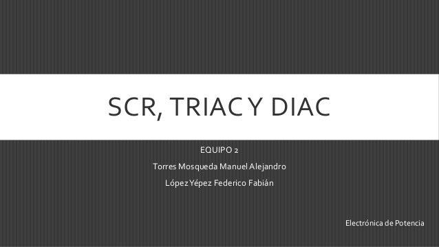 SCR, TRIAC Y DIAC              EQUIPO 2   Torres Mosqueda Manuel Alejandro     López Yépez Federico Fabián                ...