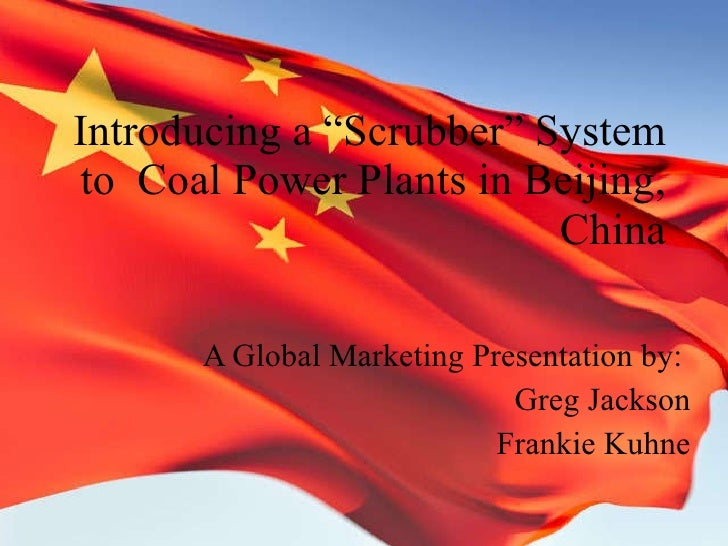 "Introducing a ""Scrubber"" System to  Coal Power Plants in Beijing, China A Global Marketing Presentation by:  Greg Jackson ..."