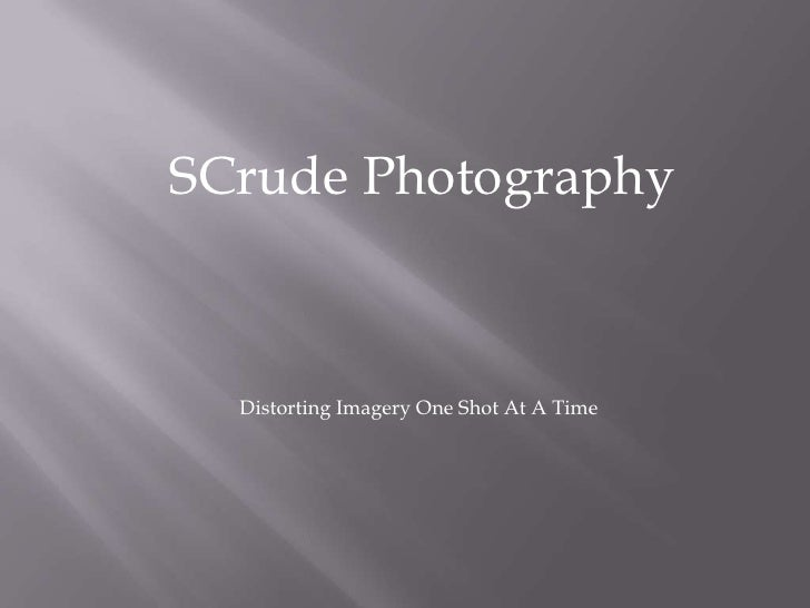 SCrude Photography<br />Distorting Imagery One Shot At A Time<br />