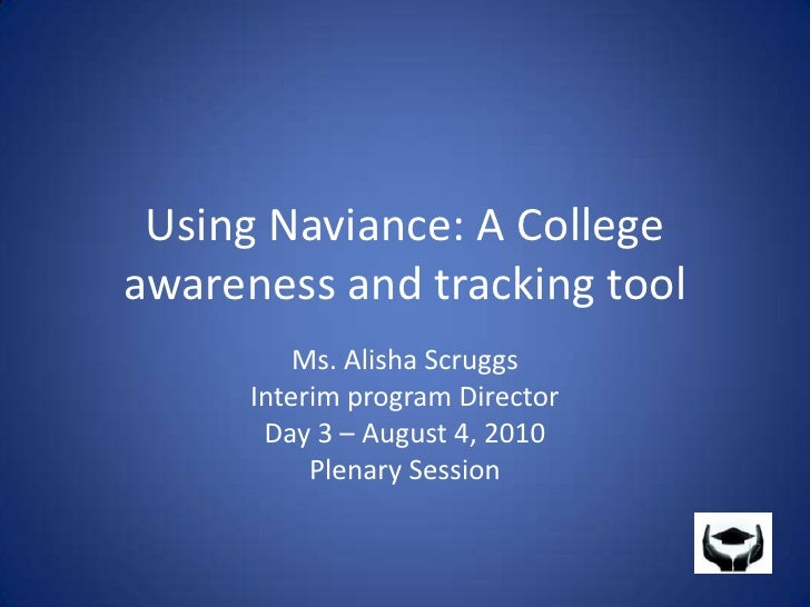 Using Naviance: A College awareness and tracking tool<br />Ms. Alisha Scruggs<br />Interim program Director<br />Day 3 – A...