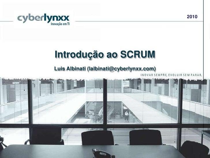2010<br />Introdução ao SCRUM<br />Luis Albinati (lalbinati@cyberlynxx.com)<br />