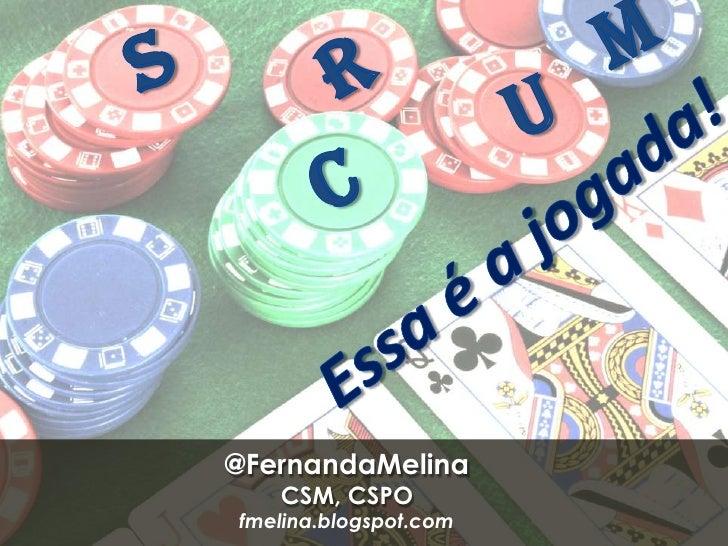 M<br />S<br />R<br />U<br />C<br />Essa é a jogada!<br />@FernandaMelina<br />CSM, CSPO<br />fmelina.blogspot.com<br />