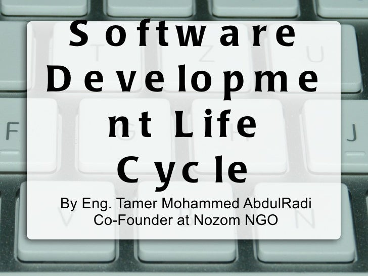 Software Development Life Cycle By Eng. Tamer Mohammed AbdulRadi Co-Founder at Nozom NGO