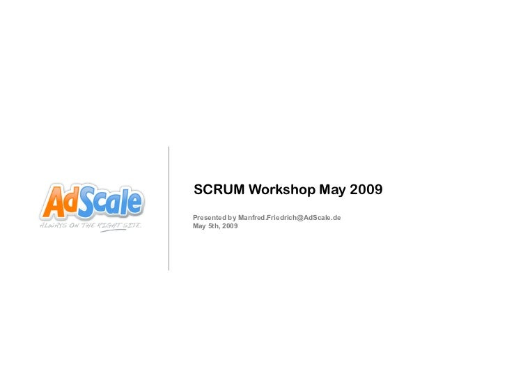 SCRUM Workshop May 2009Presented by Manfred.Friedrich@AdScale.deMay 5th, 2009