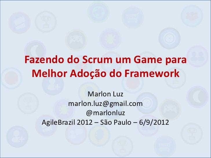 Fazendo do Scrum um Game para Melhor Adoção do Framework                  Marlon Luz           marlon.luz@gmail.com       ...