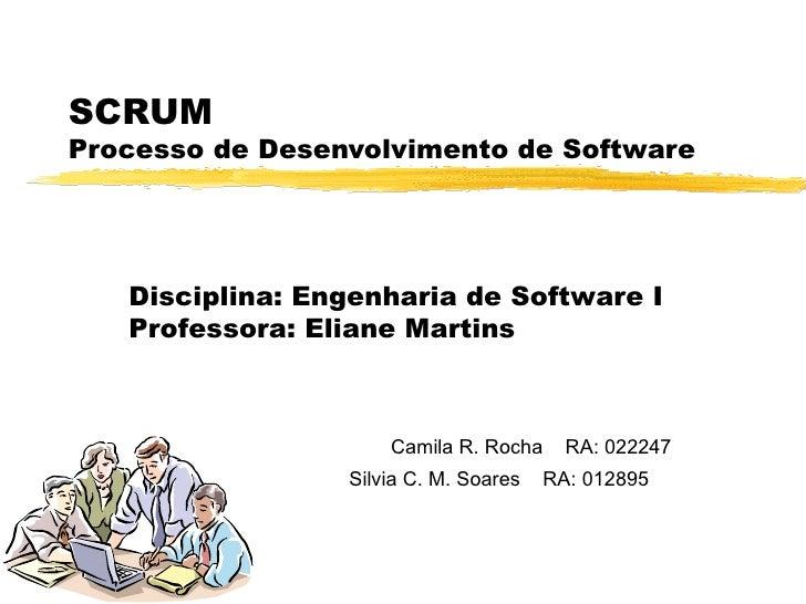 SCRUM  Processo de Desenvolvimento de Software Camila  R.  Rocha  RA:  022247   Silvia C. M. Soares  RA: 012895   Discipli...